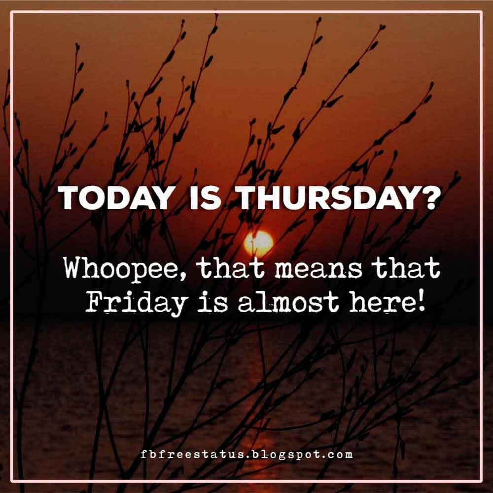 Today is Thursday? Whoopee, that means that Friday is almost here!