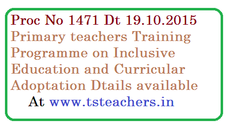 TSSA, Hyderabad – IE Wing – 2015 -16 – 5 - Days TOT at District Level for DRGs / MRG to train Regular Government Primary School Teachers on Inclusive Education & Curricular Adaptations from 03.11.2015 to 07.11.2015 and 5 – Day training to primary school teachers from 17.11.2015 to 21.11.2015 at Divisional Level  – Reg.proc-1471-primary-teachers-training-on-inclusive-education-ie