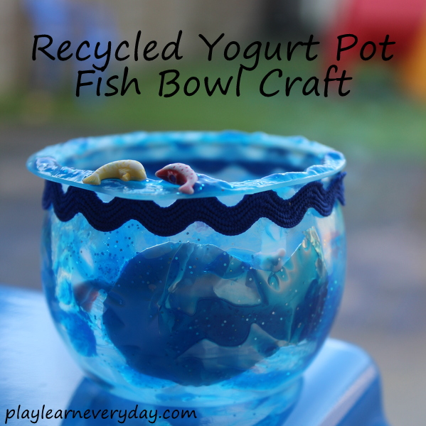 Recycled yogurt pot fish bowl craft play and learn every day for Fish bowl craft