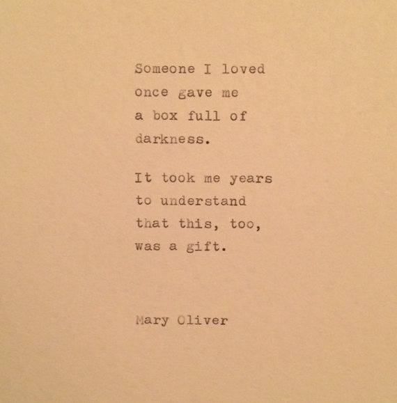 Inspiring poem about hurt, heartache, and disappointment by Mary Oliver. SOMEONE I LOVED ONCE GAVE ME A BOX FULL OF DARKNESS. IT TOOK ME YEARS TO UNDERSTAND THAT THIS, TOO, WAS A GIFT.