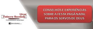 CONSELHOS E EXPERIÊNCIAS SOBRE A FESTA PAGÃ NATAL PARA OS SERVOS DE DEUS
