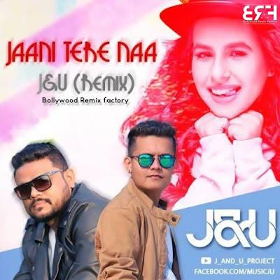 Jaani Teri Naa - J&U (Remix)