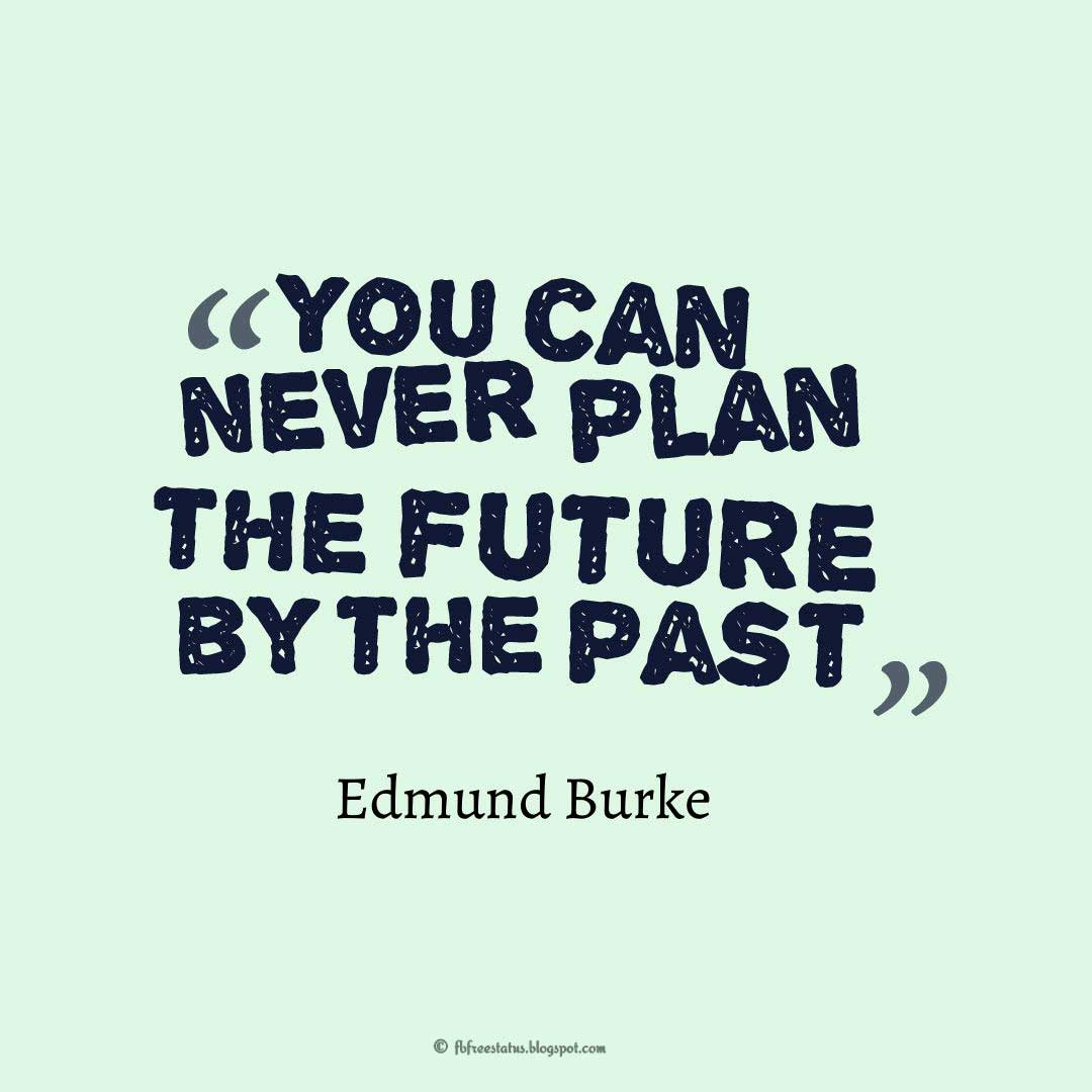 "Wisdom Quotes about Life, ""You can never plan the future by the past."" ― Edmund Burke"