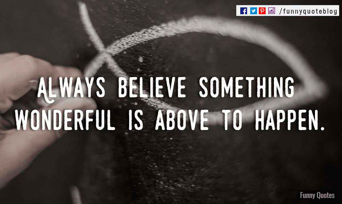 Always believe something wonderful is above to happen.