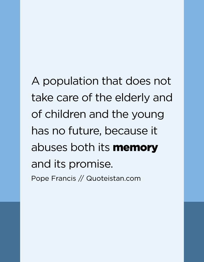 A population that does not take care of the elderly and of children and the young has no future, because it abuses both its memory and its promise.