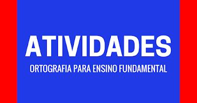 Confira atividades de ortografia prontas para imprimir e disponível para download em PDF, indicadas a alunos do Ensino Fundamental.
