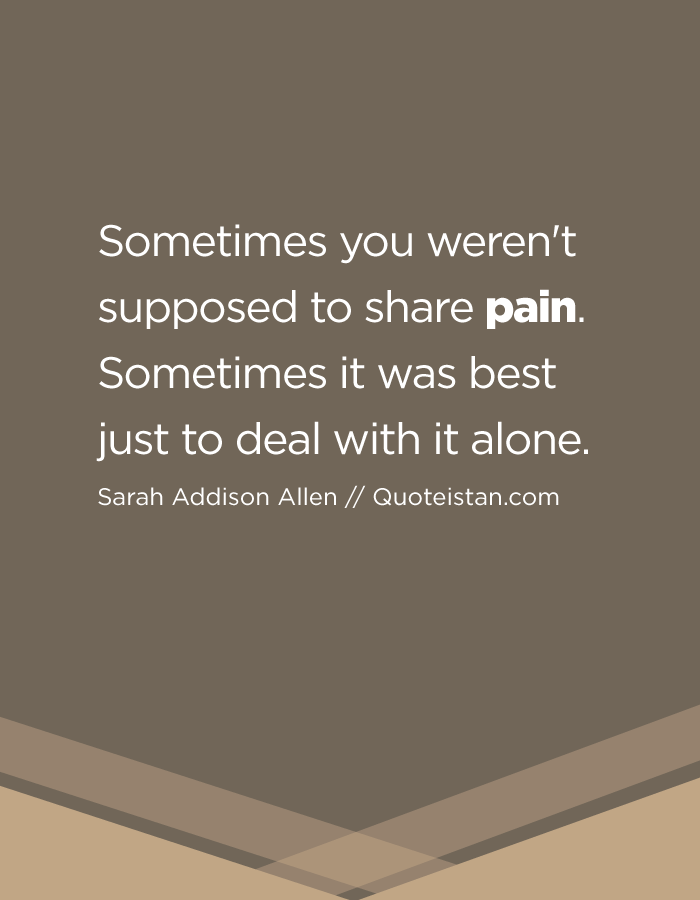 Sometimes you weren't supposed to share pain. Sometimes it was best just to deal with it alone.