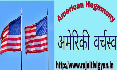 समकालीन विश्व में अमेरिकी वर्चस्व notes,विश्व राजनीति में अमेरिकी वर्चस्व ,एक ध्रुवीय विश्व व्यवस्था, American hegemony varchasv