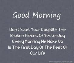 Good Morning Quotes For Friends: don't your day with the broken pieces of yesterday