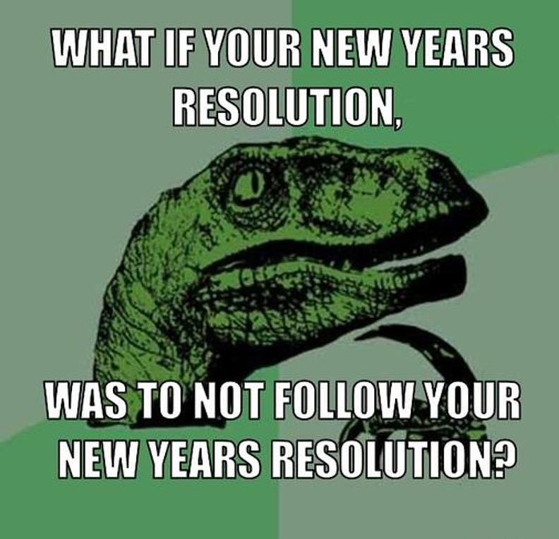 What if your new year resolution, was to not follow your new years resolution