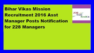 Bihar Vikas Mission Recruitment 2016 Asst Manager Posts Notification for 228 Managers