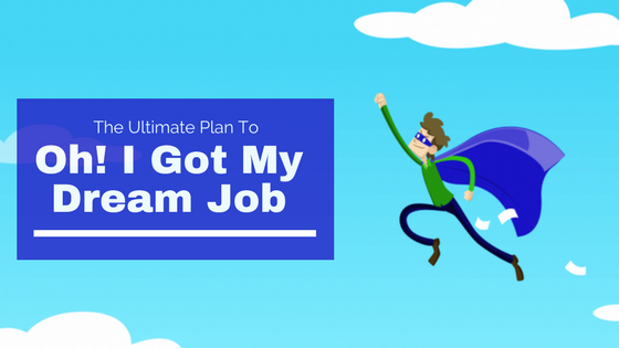 "The Ultimate Plan To ""Oh! I Got My Dream Job""!"