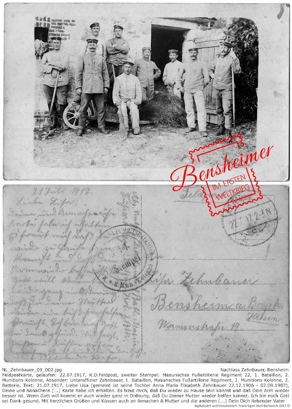 NL_Zehnbauer_09_002.jpg; Nachlass Zehnbauer, Bensheim; Feldpostkarte, gelaufen: 22.07.1917, K.D.Feldpost, zweiter Stempel: Masurisches Fußartillerie Regiment 22, 1. Bataillon, 2. Munitions-Kolonne, Absender: Unteroffizier Zehnbauer, 1. Bataillon, Masurisches Fußartillerie Regiment, 2. Munitions-Kolonne, 2. Batterie, Text: 21.07.1917, Liebe Lisa (gemeint ist seine Tochter Anna Maria Elisabeth Zehnbauer 22.12.1906 - 02.09.1987), Deine und Annachens [...] Karte habe ich erhalten. Es freut mich, daß Du wieder zu Hause sein kannst und daß Dein Arm wieder besser ist. Wenn Gott will kommt er auch wieder ganz in Ordnung, daß Du Deiner Mutter wieder helfen kannst. Ich bin noch Gott sei Dank gesund. Mit herzlichen Grüßen und Küssen auch an Annachen & Mutter und die anderen [...] Dein Dich liebender Vater; digitalisiert und transkribiert: Frank-Egon Stoll-Berberich 2017 ©.