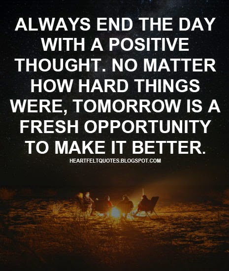 Always End The Day With A Positive Thought No Matter How Hard Things Were Tomorrow Is A Fresh Opportunity To Make It Better Heartfelt Love And Life Quotes