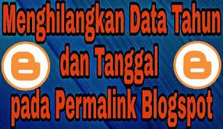 Cara menghilangkan tahun dan tanggal pada permalink blogspot