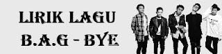 Lirik Lagu B.A.G - Bye