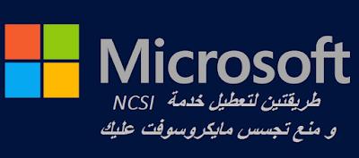 طريقتين لتعطيل خدمة NCSI و منع تجسس مايكروسوفت عليك