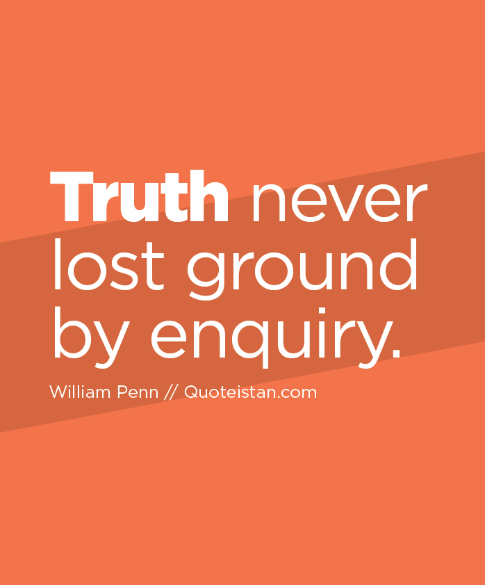 Truth never lost ground by enquiry.