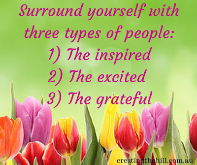 Surround yourself with three types of people: 1) The inspired, 2) The excited and 3) The grateful