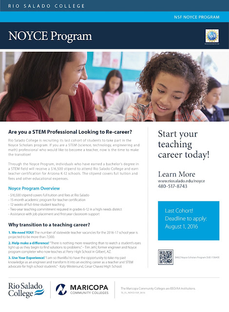 "Rio Salado NOYCE Program Flier.  Are you a STEM Professional Looking to Re-career?  Rio Salado College is recruiting its last cohort of students to take part in the Noyce Scholars program. If you are a STEM (science, technology, engineering and math) professional who would like to become a teacher, now is the time to make the transition! Through the Noyce Program, individuals who have earned a bachelor's degree in a STEM field will receive a $16,500 stipend to attend Rio Salado College and earn teacher certification for Arizona K-12 schools. The stipend covers full tuition and fees and other educational expenses. Noyce Program Overview: - $16,500 stipend covers full tuition and fees at Rio Salado - 15-month academic program for teacher certification - 12 weeks of full-time student teaching - Two-year teaching commitment required in grades 6-12 in a high needs district - Assistance with job placement and first-year classroom support Start your teaching career today! Learn More www.riosalado.edu/noyce 480-517-8743 Last Cohort!Deadline to apply: August 1, 2016 Why transition to a teaching career? We need YOU! The number of statewide teacher vacancies for the 2016-17 school year is projected to be more than 7,000. Help make a difference! ""There is nothing more rewarding than to watch a student's eyes light up as they begin to find solutions to problems."" – Tim Jehl, former engineer and Noyce program completer who now teaches at Perry High School in Gilbert, AZ. Use Your Experience! ""I am so thankful to have the opportunity to take my past knowledge as an engineer and transform it into an exciting career as a teacher and STEM advocate for high school students."" - Katy Westersund, Cesar Chavez High School."