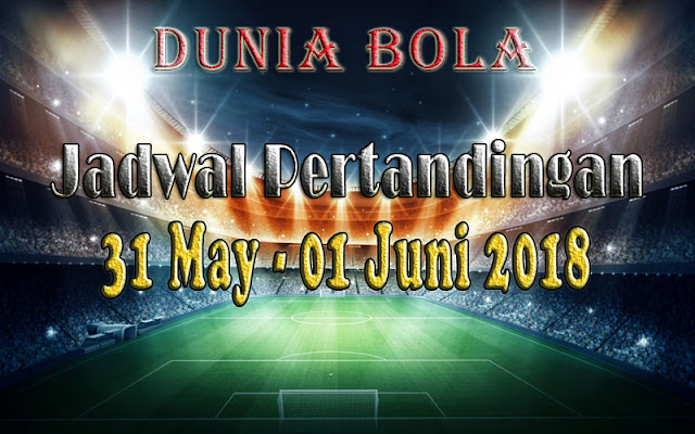 Jadwal Pertandingan Sepak Bola Tanggal 31 Mei - 01 Juni 2018