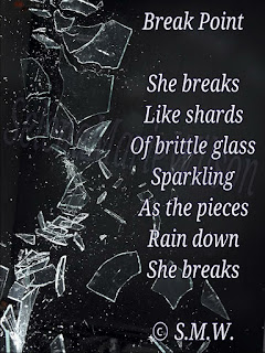 Shattered glass next to poem that reads: Break Point. She breaks like shards of brittle glass sparkling as the pieces rain down, She breaks. Copyright S.M.W.