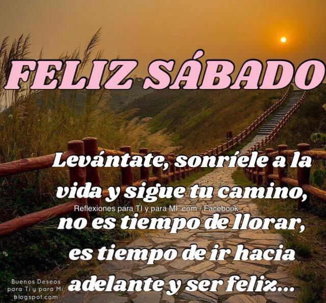 FELIZ SÁBADO  Levántate, sonríele a la vida y sigue tu camino. No es tiempo de llorar, es tiempo de ir hacia adelante y ser feliz...