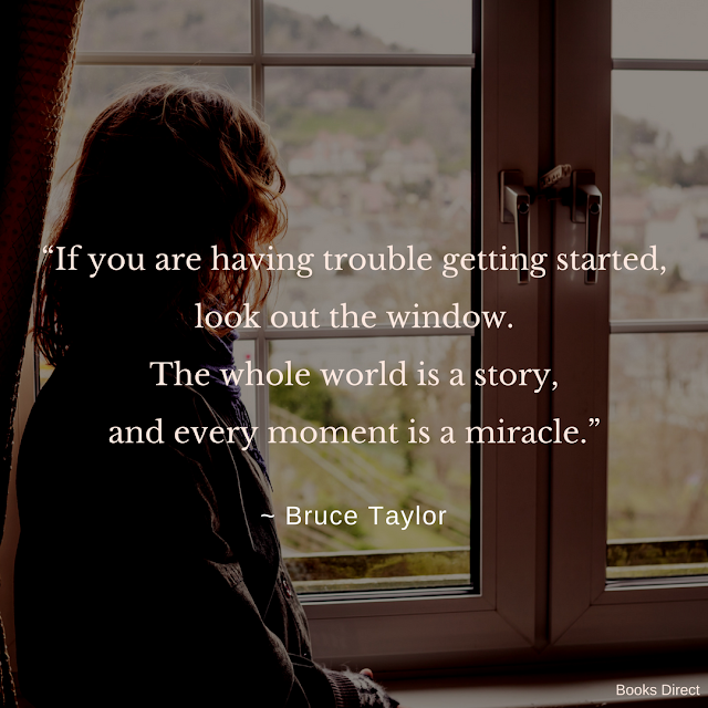 """If you are having trouble getting started,  look out the window.  The whole world is a story,  and every moment is a miracle.""  ~ Bruce Taylor"