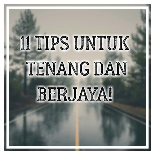 11 TIPS UNTUK TENANG DAN BERJAYA!
