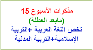 مذكرات الأسبوع 15-(مابعد العطلة) تخص اللغة العربية +التربية الإسلامية+التربية المدنية