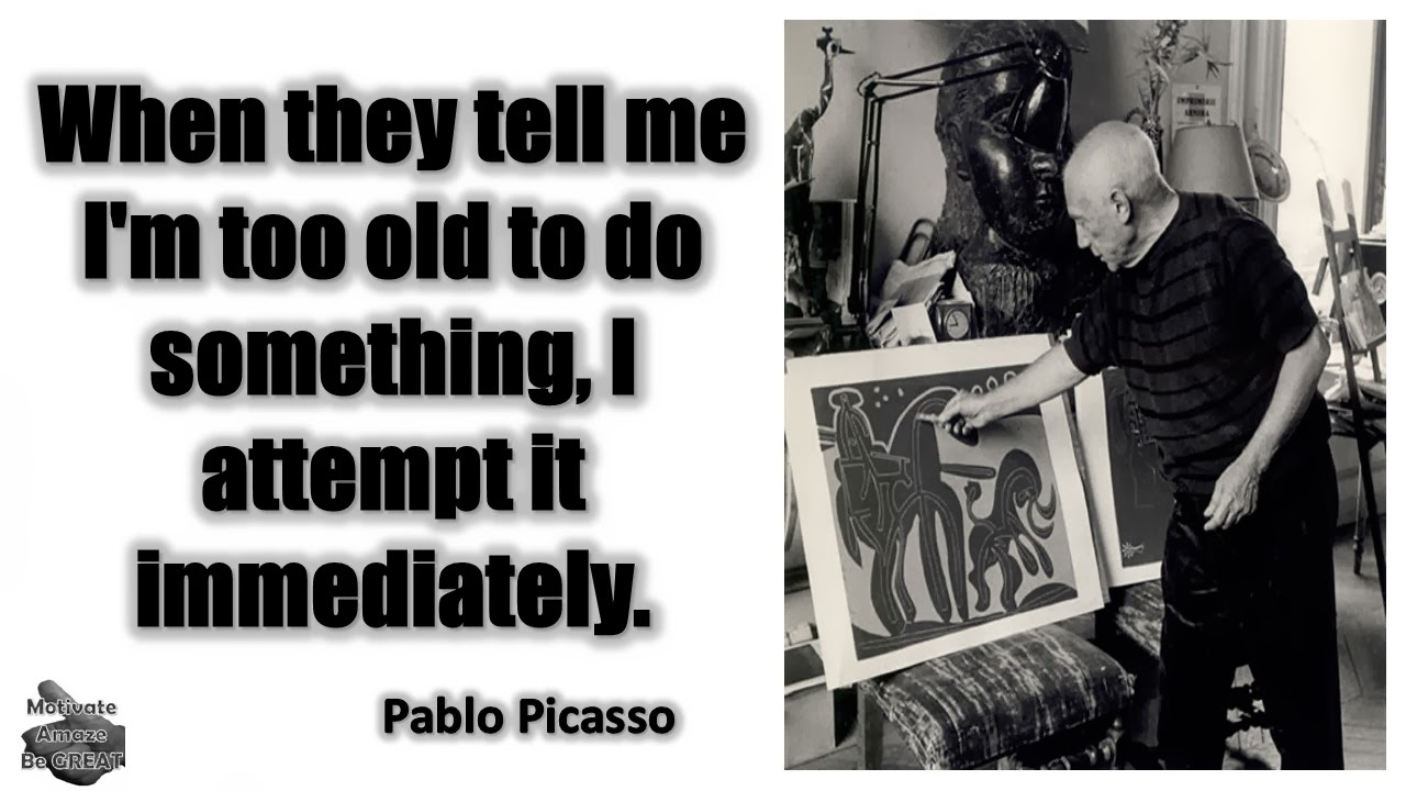 "Pablo Picasso Inspirational Quotes For Success: ""When they tell me I'm too old to do something, I attempt it immediately."" - Pablo Picasso"