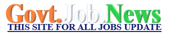 GOVT JOB NEWS THIS SITE FOR ALL LATEST GOVT JOBS UPDATE