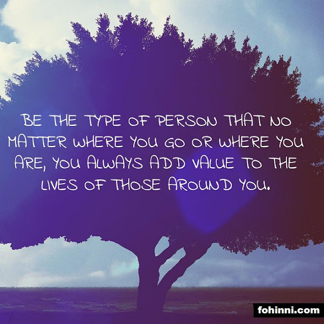 BE THE TYPE OF PERSON THAT NO MATTER WHERE YOU GO OR WHERE YOU ARE, YOU ALWAYS ADD VALUE TO THE LIVES OF THOSE AROUND YOU.