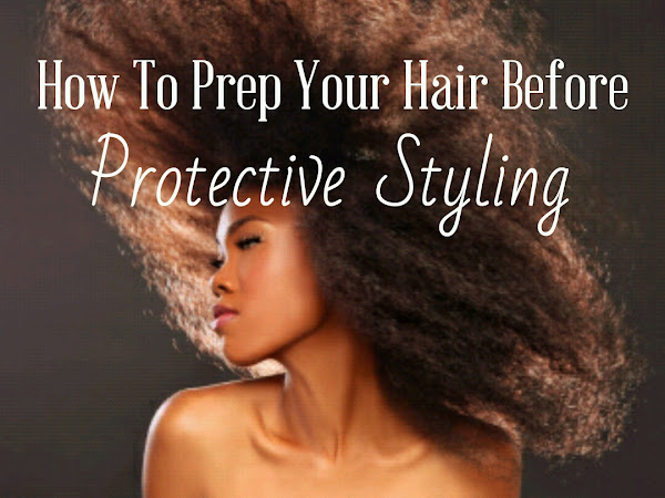 How To Prep Your Hair Before Protective Styling