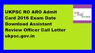 UKPSC RO ARO Admit Card 2016 Exam Date Download Assistant Review Officer Call Letter ukpsc.gov.in