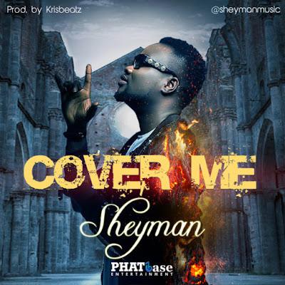 MUSIC: Sheyman – Cover Me (Prod. By Krisbeatz)