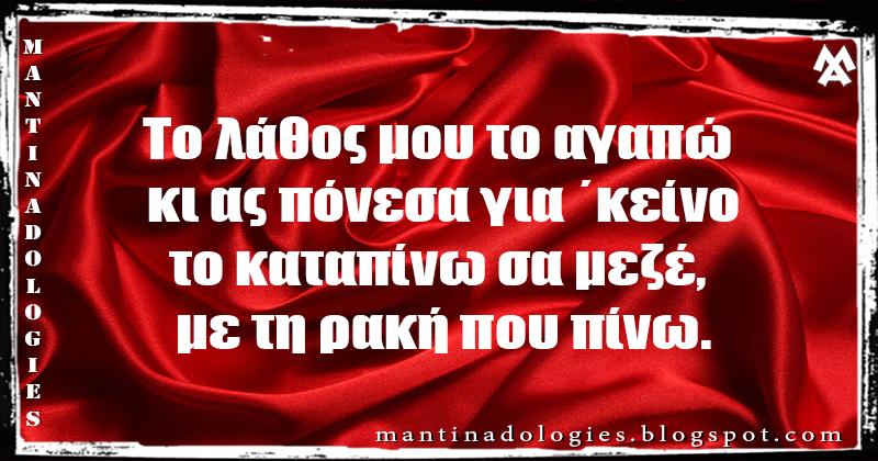 Μαντινάδα - Το λάθος μου το αγαπώ κι ας πόνεσα για ΄κείνο το καταπίνω σα μεζέ, με τη ρακή που πίνω.