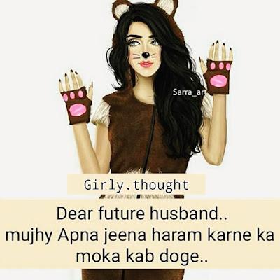 Dear future husband ..Mujhe Apna jeena haram karne ka moka kab doge..