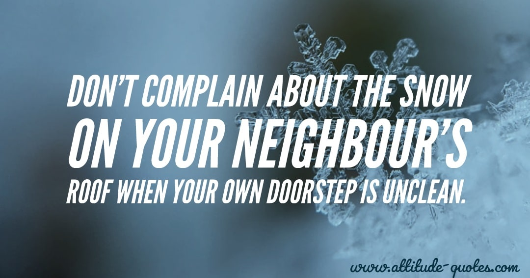 Don't complain about the snow🌨 🔛on 🔛🔛 your neighbour's roof when your own doorstep is unclean.