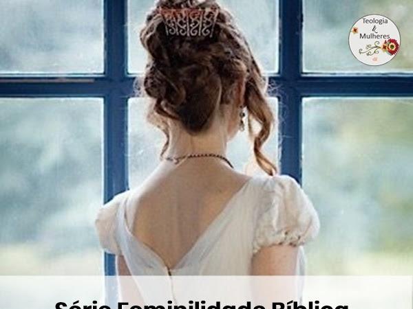 Série Feminilidade Bíblica ( Abigail exemplo de Feminilidade)