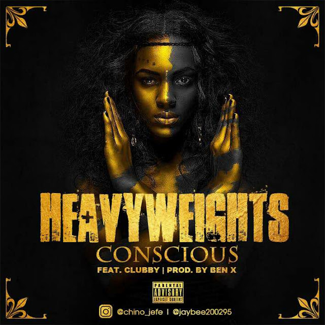 MUSIC: Heavyweights – Conscious Ft Clubby @jaybee200295