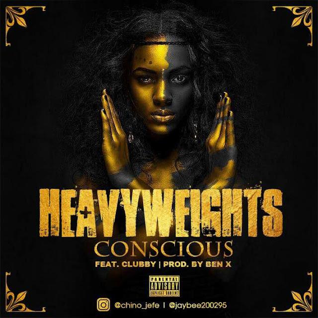 MUSIC: Heavyweights – Conscious Ft Clubby @jaybee200295