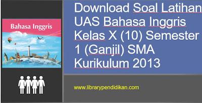 Download Soal Latihan UAS / PAS Bahasa Inggris Kelas X (10) Semester 1 (Ganjil) SMA Kurikulum 2013, http://www.librarypendidikan.com