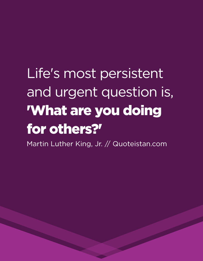 Life's most persistent and urgent question is, 'What are you doing for others'?