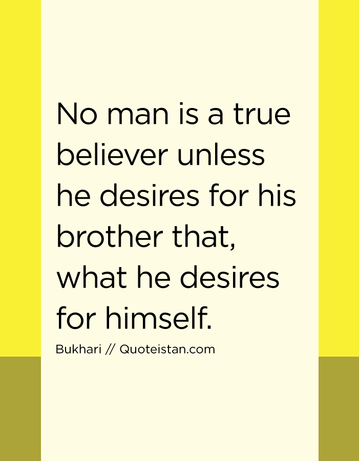 No man is a true believer unless he desires for his brother that, what he desires for himself.
