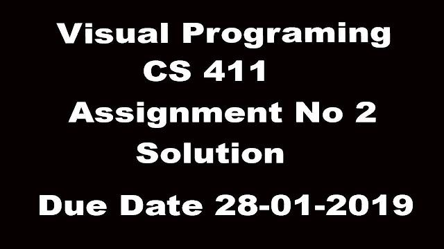 Visual Programing CS 411  Assignemnt 2 Due Date 28-01-2019 Solution