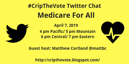 #CripTheVote Twitter Chat - Medicare For All - April 7, 2019 - 4 pm Pacific / 5 pm Mountain / 6 pm Central / 7 pm Eastern - Guest host: Matthew Cortland @mattbc - http://www.cripthevote.blogspot.com