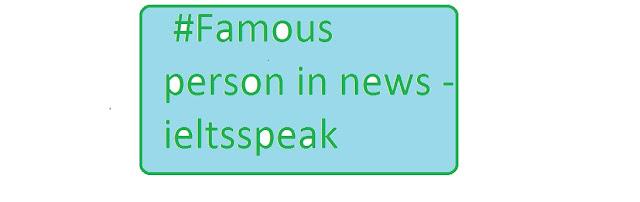 IELTS SPEAKING cue card #Famous person in news - ieltsspeak