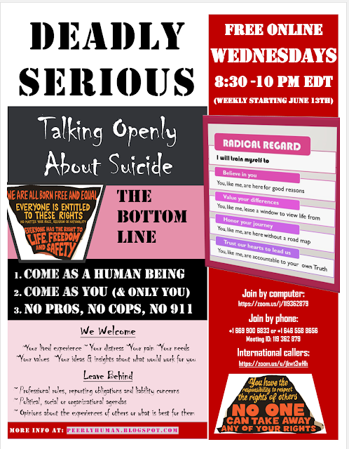 Wednesdays 8:30-10 pm EDT - FREE ONLINE DEADLY SERIOUS: Talking Openly About Suicide (Weekly starting June 13th)  Join by computer:  https://zoom.us/j/119362879 Join by phone: +1 669 900 6833 or +1 646 558 8656 Meeting ID: 119 362 879 International callers: https://zoom.us/u/jkwt3wHh  THE BOTTOM LINES:  1. Come as a human being 2. Come as you (& only you)  3. No pros, no cops, no 911  We Welcome:  ~Your lived experience ~ Your distress ~Your pain ~Your needs ~Your values ~Your ideas & insights about what would work for you  Leave Behind:   ~ Professional roles, reporting obligations and liability concerns ~ Political, social or organizational agendas ~ Opinions about the experiences of others or what is best for them  More info at: peerlyhuman.blogspot.com   RADICAL REGARD (graphic):  I will train myself to:  1.Believe in you. (You, like me, are here for good reason.) 2.Value your differences. (You, like me, lease a window to view life from.) 3.Honor your journey. (You, like me, are here without a roadmap.) 4.Trust our hearts to lead us. (You, like me, are accountable to your own Truth.)  HUMAN RIGHTS (graphics):  ~We are all born free and equal. ~Everyone has the right to life, freedom and safety ~Everyone is entitled to these rights (no matter our race, religion, nationality…) ~No one can take away any of your rights. ~You have the responsibility to respect the rights of others