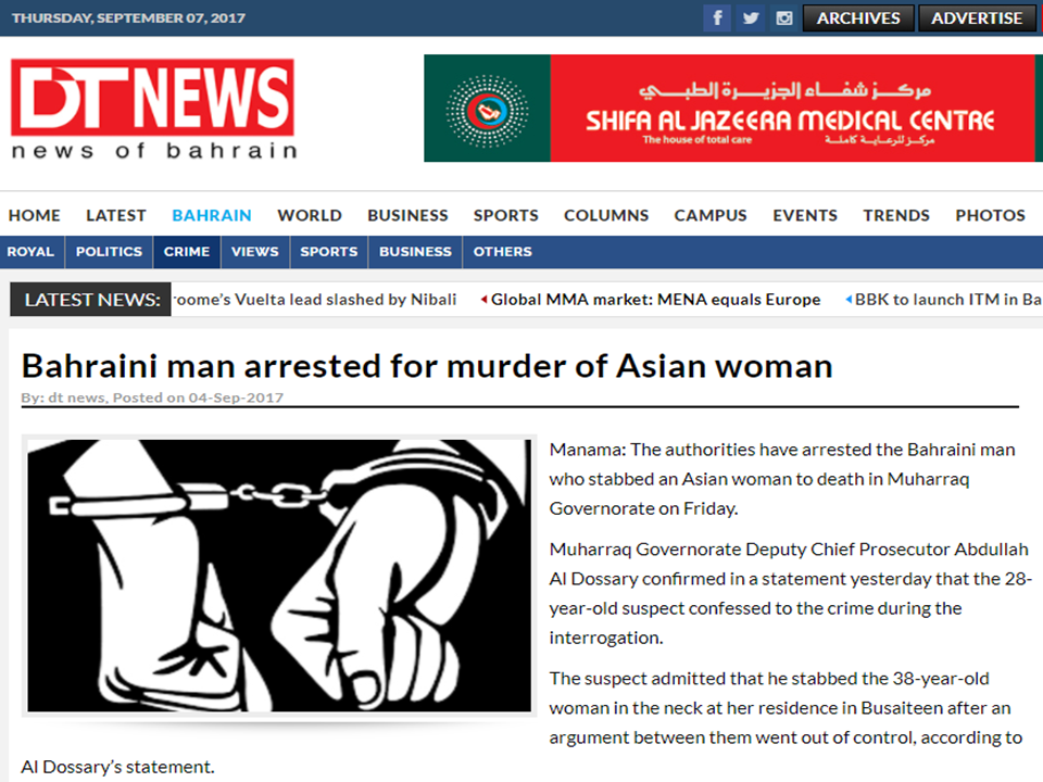 """A Bahraini man who stabbed an Filipina woman to death in Muharraq Governorate was arrested by Bahrain authorities on Friday.  Muharraq Governorate Deputy Chief Prosecutor Abdullah Al Dossary confirmed in a statement that the 28-year-old  Bahraini suspect admitted the crime during the interrogation.  The suspect confessed that a heated argument between them went out of control and  he stabbed the 38-year-old woman in the neck at her residence in Busaiteen which caused her death. The  wounds in the killers right hand  indicated the victims resistance, according to the prosecutors.  Advertisements   """"Intensified investigations launched by the police led to the identification and arrest of the suspect within 24 hours after the crime was reported. Investigations showed that the suspect has been repeatedly visiting the location lately,"""" Al Dossary said.  Al Dossary added that a coroner was tasked to examine the suspect, who's identity was not disclosed, will remain in custody until the case is referred to the criminal court.  The 38-year old Filipina victim was identified by the netizens based in Manama, Bahrain as Zairah Cañete, a private nurse, sustained stab wounds in the neck and in the eye. The argument was most probably rooted from jealousy although this angle is yet to be confirmed.  Her social media post about 2 months ago seems a premonition of her death. In a photo, she has written a text saying: """"Everyone who says hello will one day say goodbye.."""" Source: News Of Bahrain   Advertisement Read More:       ©2017 THOUGHTSKOTO"""